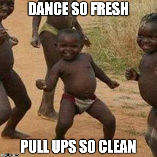 Third World Success Kid Meme | DANCE SO FRESH PULL UPS SO CLEAN | image tagged in memes,third world success kid | made w/ Imgflip meme maker