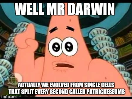 Patrick Says | WELL MR DARWIN ACTUALLY WE EVOLVED FROM SINGLE CELLS THAT SPLIT EVERY SECOND CALLED PATRICKESEUMS | image tagged in memes,patrick says | made w/ Imgflip meme maker
