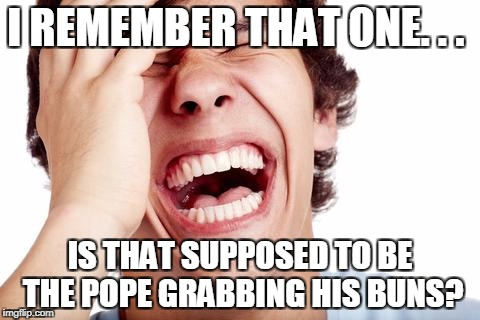 hilarious | I REMEMBER THAT ONE. . . IS THAT SUPPOSED TO BE THE POPE GRABBING HIS BUNS? | image tagged in hilarious | made w/ Imgflip meme maker
