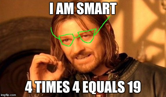One Does Not Simply Meme | I AM SMART 4 TIMES 4 EQUALS 19 | image tagged in memes,one does not simply | made w/ Imgflip meme maker