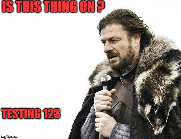 Brace Yourselves X is Coming Meme | IS THIS THING ON ? TESTING 123 | image tagged in memes,brace yourselves x is coming | made w/ Imgflip meme maker