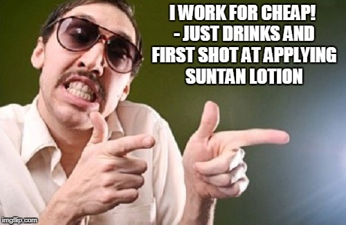 I WORK FOR CHEAP! - JUST DRINKS AND FIRST SHOT AT APPLYING SUNTAN LOTION | made w/ Imgflip meme maker