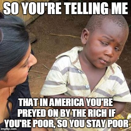 Predatory loans | SO YOU'RE TELLING ME THAT IN AMERICA YOU'RE PREYED ON BY THE RICH IF YOU'RE POOR, SO YOU STAY POOR | image tagged in memes,third world skeptical kid | made w/ Imgflip meme maker