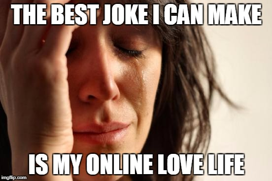 First World Problems Meme | THE BEST JOKE I CAN MAKE IS MY ONLINE LOVE LIFE | image tagged in memes,first world problems | made w/ Imgflip meme maker