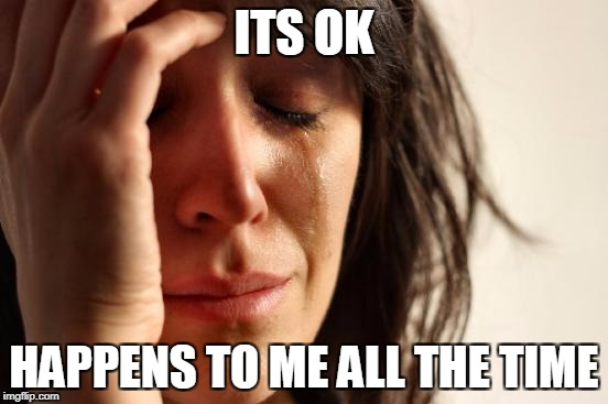 First World Problems Meme | ITS OK HAPPENS TO ME ALL THE TIME | image tagged in memes,first world problems | made w/ Imgflip meme maker