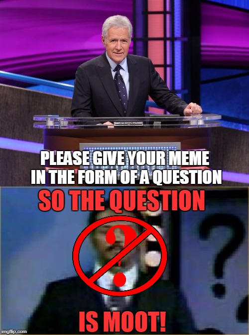 PLEASE GIVE YOUR MEME IN THE FORM OF A QUESTION IS MOOT! SO THE QUESTION | made w/ Imgflip meme maker