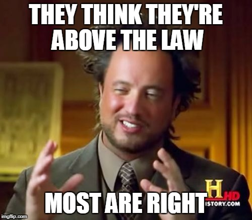 Ancient Aliens Meme | THEY THINK THEY'RE ABOVE THE LAW MOST ARE RIGHT | image tagged in memes,ancient aliens | made w/ Imgflip meme maker