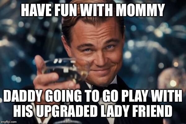 Leonardo Dicaprio Cheers Meme | HAVE FUN WITH MOMMY DADDY GOING TO GO PLAY WITH HIS UPGRADED LADY FRIEND | image tagged in memes,leonardo dicaprio cheers | made w/ Imgflip meme maker