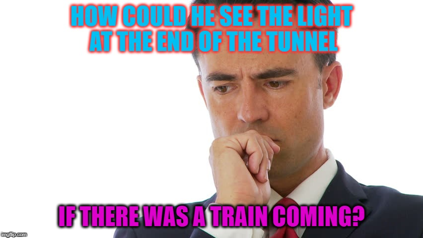 Maybe I Should | HOW COULD HE SEE THE LIGHT AT THE END OF THE TUNNEL IF THERE WAS A TRAIN COMING? | image tagged in maybe i should | made w/ Imgflip meme maker