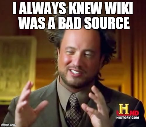 Ancient Aliens Meme | I ALWAYS KNEW WIKI WAS A BAD SOURCE | image tagged in memes,ancient aliens | made w/ Imgflip meme maker