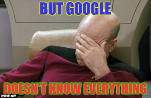 Captain Picard Facepalm Meme | BUT GOOGLE DOESN'T KNOW EVERYTHING | image tagged in memes,captain picard facepalm | made w/ Imgflip meme maker