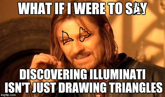 One Does Not Simply Meme | WHAT IF I WERE TO SAY DISCOVERING ILLUMINATI ISN'T JUST DRAWING TRIANGLES | image tagged in memes,one does not simply | made w/ Imgflip meme maker