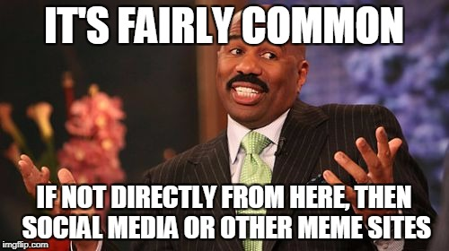 Steve Harvey Meme | IT'S FAIRLY COMMON IF NOT DIRECTLY FROM HERE, THEN SOCIAL MEDIA OR OTHER MEME SITES | image tagged in memes,steve harvey | made w/ Imgflip meme maker