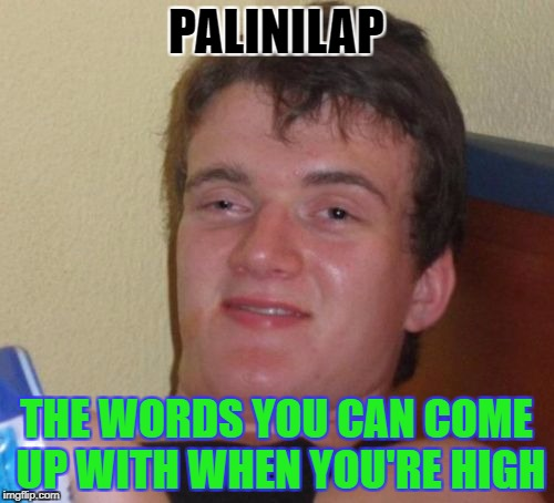 10 Guy Meme | PALINILAP THE WORDS YOU CAN COME UP WITH WHEN YOU'RE HIGH | image tagged in memes,10 guy | made w/ Imgflip meme maker