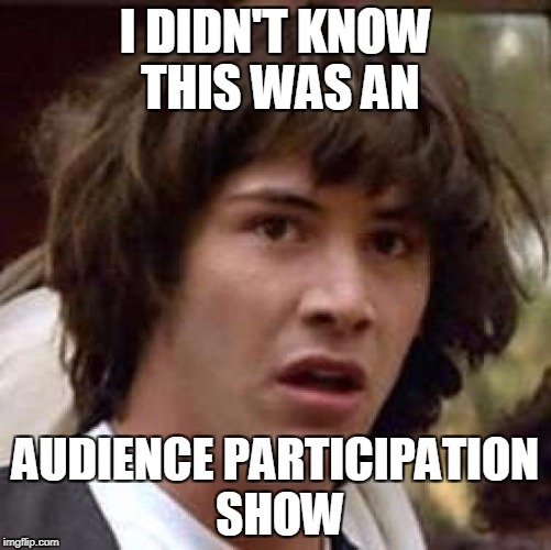 Conspiracy Keanu Meme | I DIDN'T KNOW THIS WAS AN AUDIENCE PARTICIPATION SHOW | image tagged in memes,conspiracy keanu | made w/ Imgflip meme maker