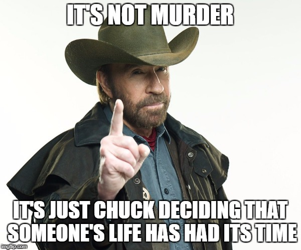 IT'S NOT MURDER IT'S JUST CHUCK DECIDING THAT SOMEONE'S LIFE HAS HAD ITS TIME | made w/ Imgflip meme maker