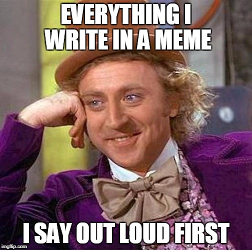 Creepy Condescending Wonka Meme | EVERYTHING I WRITE IN A MEME I SAY OUT LOUD FIRST | image tagged in memes,creepy condescending wonka | made w/ Imgflip meme maker
