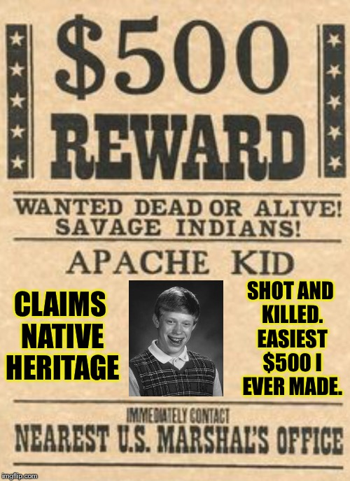 I found him at the casino  | CLAIMS NATIVE HERITAGE SHOT AND KILLED. EASIEST $500 I EVER MADE. | image tagged in bad luck brian,native american,indian,wanted poster,wanted dead or alive | made w/ Imgflip meme maker