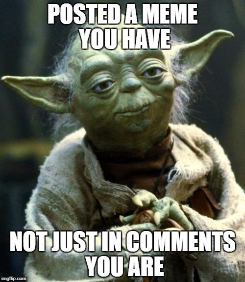 Star Wars Yoda Meme | POSTED A MEME YOU HAVE NOT JUST IN COMMENTS YOU ARE | image tagged in memes,star wars yoda | made w/ Imgflip meme maker