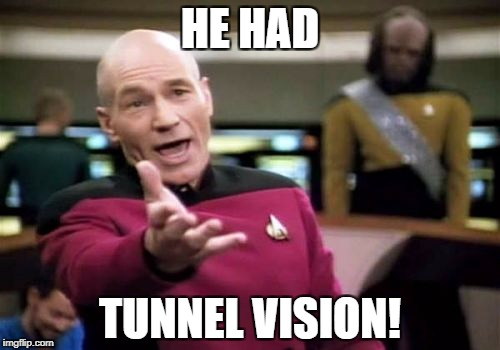 Picard Wtf Meme | HE HAD TUNNEL VISION! | image tagged in memes,picard wtf | made w/ Imgflip meme maker
