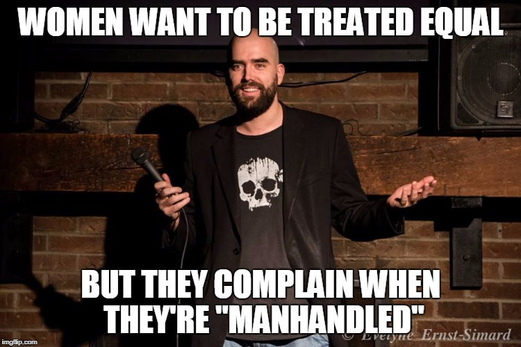 "WOMEN WANT TO BE TREATED EQUAL BUT THEY COMPLAIN WHEN THEY'RE ""MANHANDLED"" 