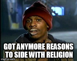 Y'all Got Any More Of That Meme | GOT ANYMORE REASONS TO SIDE WITH RELIGION | image tagged in memes,yall got any more of,anti-religion,anti-religious | made w/ Imgflip meme maker