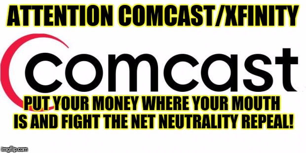 No neutrality repeal |  ATTENTION COMCAST/XFINITY; PUT YOUR MONEY WHERE YOUR MOUTH IS AND FIGHT THE NET NEUTRALITY REPEAL! | image tagged in comcast,net neutrality,no repeal,xfinity | made w/ Imgflip meme maker