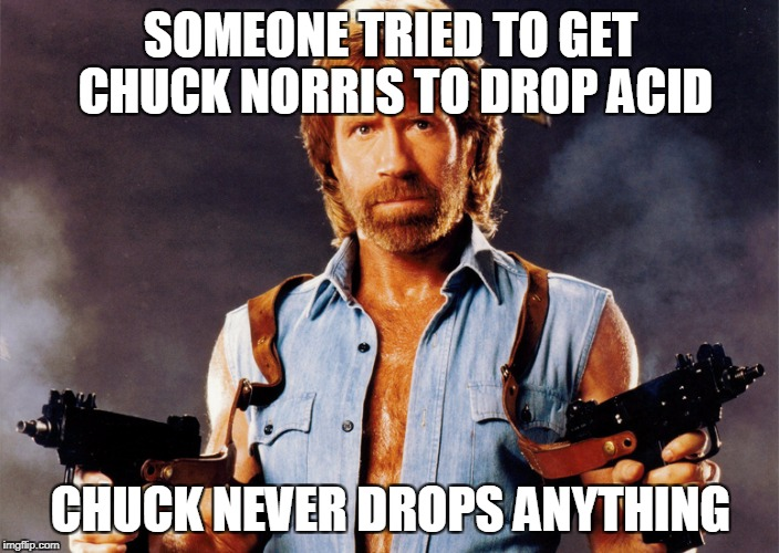 Just say No(rris) | SOMEONE TRIED TO GET CHUCK NORRIS TO DROP ACID CHUCK NEVER DROPS ANYTHING | image tagged in chuck norris,chuck norris guns,chuck norris with guns | made w/ Imgflip meme maker