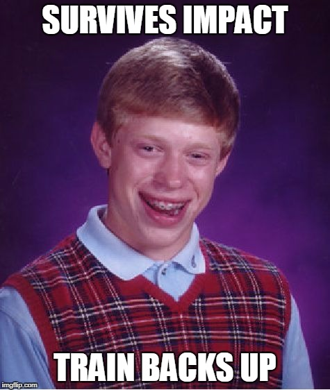 Bad Luck Brian Meme | SURVIVES IMPACT TRAIN BACKS UP | image tagged in memes,bad luck brian | made w/ Imgflip meme maker