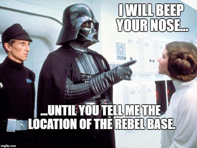I WILL BEEP YOUR NOSE... ...UNTIL YOU TELL ME THE LOCATION OF THE REBEL BASE. | image tagged in vader and leia | made w/ Imgflip meme maker
