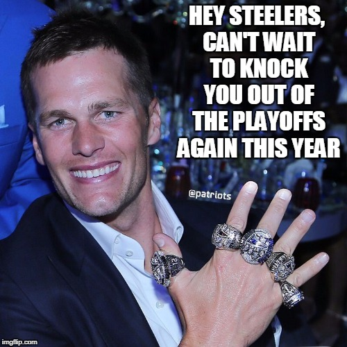 tom brady funny hates steelers | HEY STEELERS, CAN'T WAIT TO KNOCK YOU OUT OF THE PLAYOFFS AGAIN THIS YEAR | image tagged in brady hates steelers | made w/ Imgflip meme maker