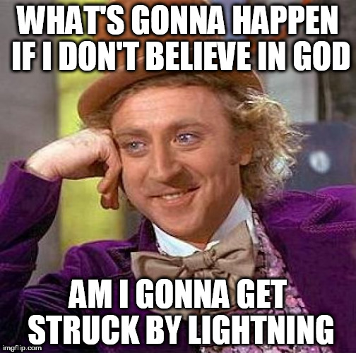 Creepy Condescending Wonka Meme | WHAT'S GONNA HAPPEN IF I DON'T BELIEVE IN GOD AM I GONNA GET STRUCK BY LIGHTNING | image tagged in memes,creepy condescending wonka,stupidity,silliness | made w/ Imgflip meme maker