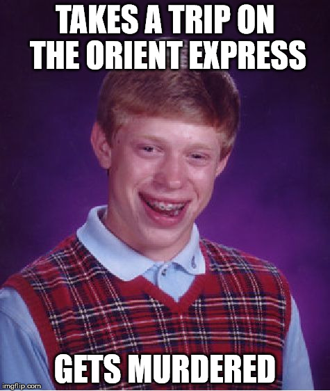 Bad Luck Brian Meme | TAKES A TRIP ON THE ORIENT EXPRESS GETS MURDERED | image tagged in memes,bad luck brian | made w/ Imgflip meme maker
