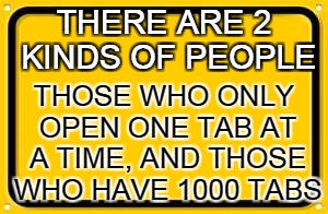 2 kinds of people | THERE ARE 2 KINDS OF PEOPLE THOSE WHO ONLY OPEN ONE TAB AT A TIME, AND THOSE WHO HAVE 1000 TABS | image tagged in memes,blank yellow sign | made w/ Imgflip meme maker