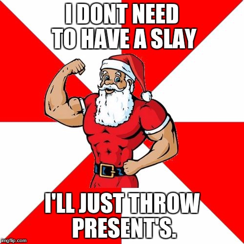 Jersey Santa |  I DONT NEED TO HAVE A SLAY; I'LL JUST THROW PRESENT'S. | image tagged in memes,jersey santa | made w/ Imgflip meme maker