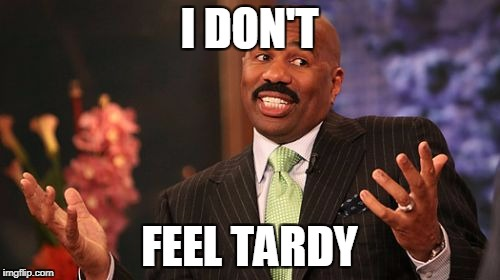 Steve Harvey Meme | I DON'T FEEL TARDY | image tagged in memes,steve harvey | made w/ Imgflip meme maker
