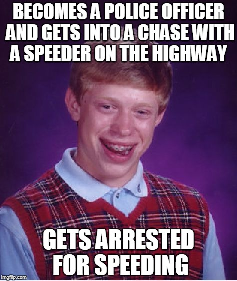 Bad Luck Brian | BECOMES A POLICE OFFICER AND GETS INTO A CHASE WITH A SPEEDER ON THE HIGHWAY GETS ARRESTED FOR SPEEDING | image tagged in memes,bad luck brian,chase,police,speeding,arrested | made w/ Imgflip meme maker