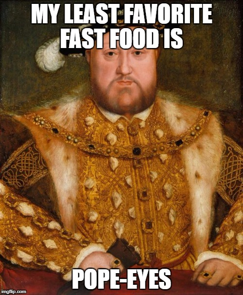 King Henry VIII | MY LEAST FAVORITE FAST FOOD IS POPE-EYES | image tagged in king henry viii | made w/ Imgflip meme maker