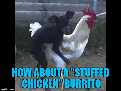 "HOW ABOUT A ""STUFFED CHICKEN"" BURRITO 