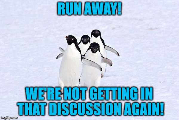 Penguins Running Away | RUN AWAY! WE'RE NOT GETTING IN THAT DISCUSSION AGAIN! | image tagged in penguins running away | made w/ Imgflip meme maker