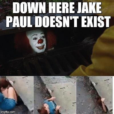 pennywise in sewer | DOWN HERE JAKE PAUL DOESN'T EXIST | image tagged in pennywise in sewer | made w/ Imgflip meme maker