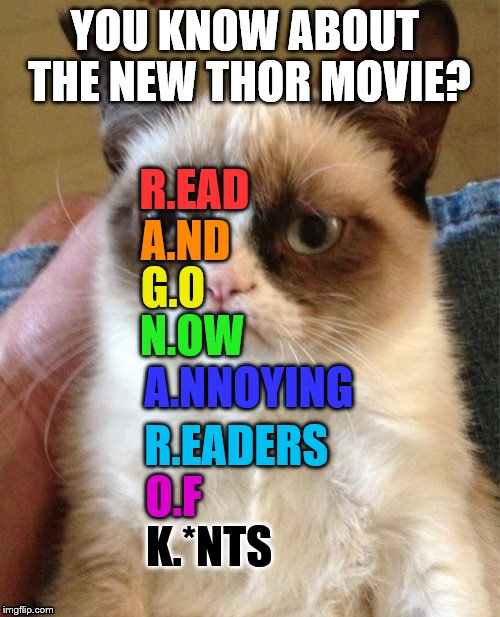 Grumpy Cat doesn't like Thor: Ragnarok | YOU KNOW ABOUT THE NEW THOR MOVIE? R.EAD A.ND G.O N.OW A.NNOYING R.EADERS O.F K.*NTS | image tagged in memes,grumpy cat,thor ragnarok | made w/ Imgflip meme maker