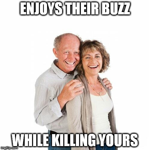 scumbag baby boomers | ENJOYS THEIR BUZZ WHILE KILLING YOURS | image tagged in scumbag baby boomers | made w/ Imgflip meme maker