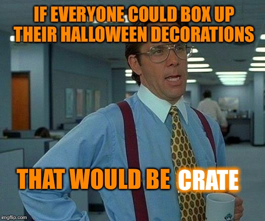 Before they put up their Christmas decorations  | IF EVERYONE COULD BOX UP THEIR HALLOWEEN DECORATIONS CRATE THAT WOULD BE | image tagged in memes,that would be great | made w/ Imgflip meme maker