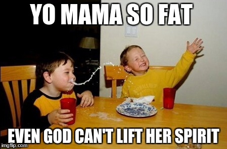 Yo Mamas an athiest | YO MAMA SO FAT EVEN GOD CAN'T LIFT HER SPIRIT | image tagged in memes,yo mamas so fat | made w/ Imgflip meme maker