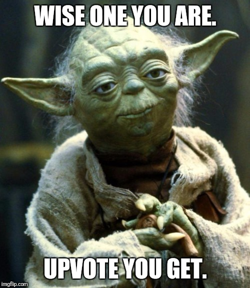 Star Wars Yoda Meme | WISE ONE YOU ARE. UPVOTE YOU GET. | image tagged in memes,star wars yoda | made w/ Imgflip meme maker