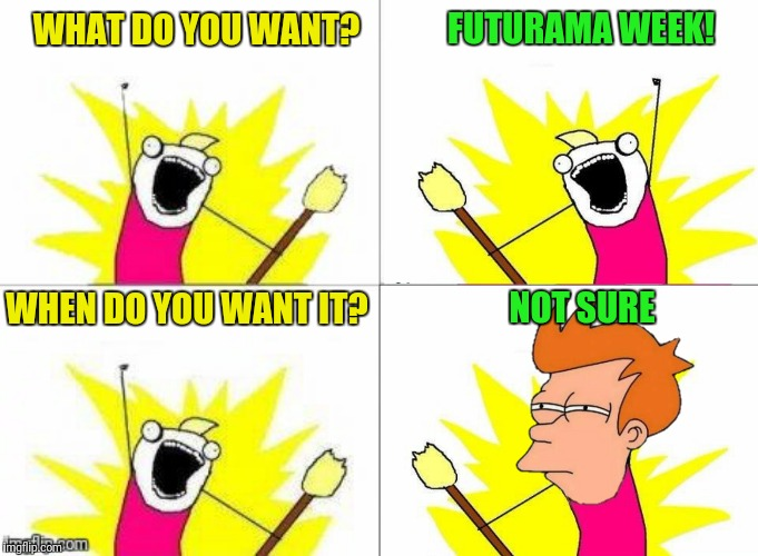 X All The Fry!  Futurama Week, November 26 - December 2, a BaconLord1 event | WHAT DO YOU WANT? NOT SURE FUTURAMA WEEK! WHEN DO YOU WANT IT? | image tagged in futurama week,x all the y,x all the fry,futurama fry | made w/ Imgflip meme maker