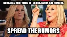Rumors | CONSOLES HER FRIEND AFTER HUSBANDS GAY RUMORS SPREAD THE RUMORS | image tagged in real housewives,gay,lies,sheeple | made w/ Imgflip meme maker