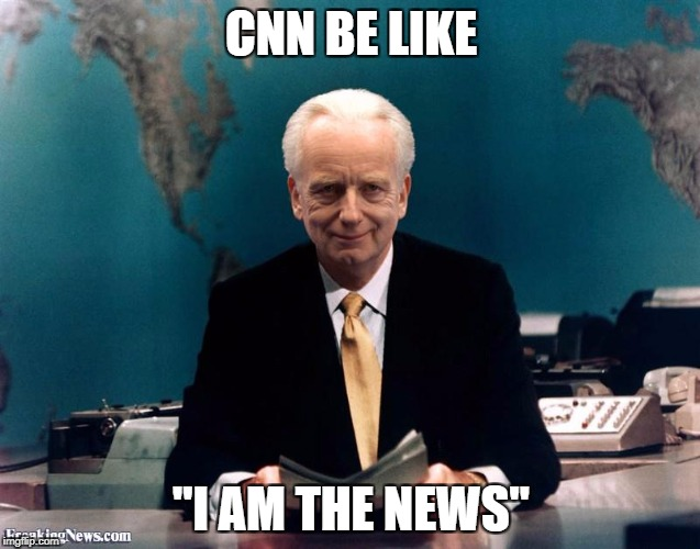 "CNN BE LIKE ""I AM THE NEWS"" 