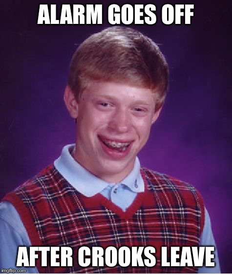 Bad Luck Brian Meme | ALARM GOES OFF AFTER CROOKS LEAVE | image tagged in memes,bad luck brian | made w/ Imgflip meme maker